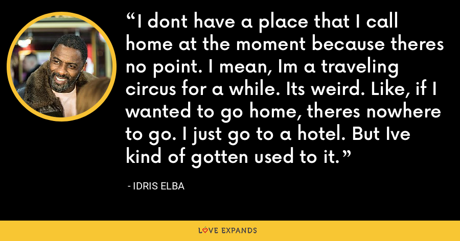 I dont have a place that I call home at the moment because theres no point. I mean, Im a traveling circus for a while. Its weird. Like, if I wanted to go home, theres nowhere to go. I just go to a hotel. But Ive kind of gotten used to it. - Idris Elba