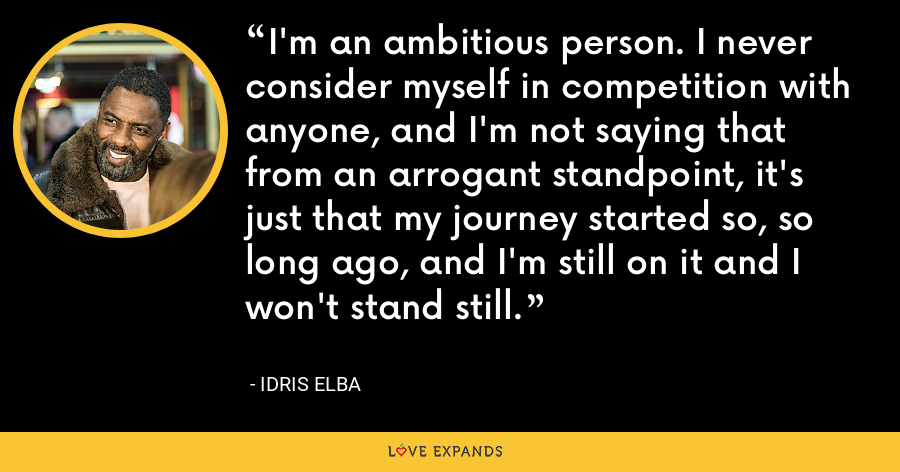 I'm an ambitious person. I never consider myself in competition with anyone, and I'm not saying that from an arrogant standpoint, it's just that my journey started so, so long ago, and I'm still on it and I won't stand still. - Idris Elba