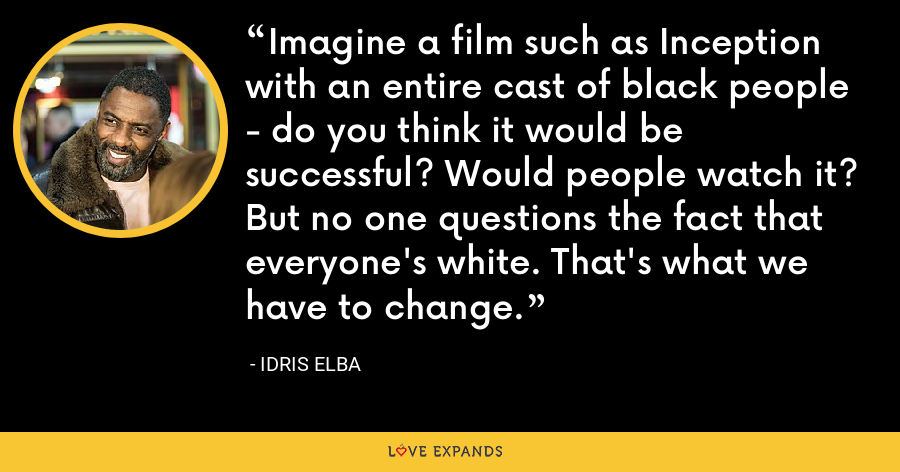 Imagine a film such as Inception with an entire cast of black people - do you think it would be successful? Would people watch it? But no one questions the fact that everyone's white. That's what we have to change. - Idris Elba