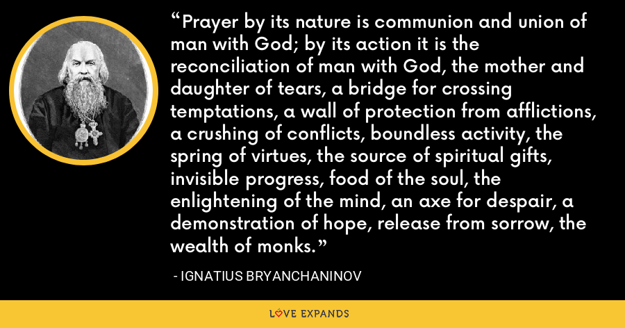 Prayer by its nature is communion and union of man with God; by its action it is the reconciliation of man with God, the mother and daughter of tears, a bridge for crossing temptations, a wall of protection from afflictions, a crushing of conflicts, boundless activity, the spring of virtues, the source of spiritual gifts, invisible progress, food of the soul, the enlightening of the mind, an axe for despair, a demonstration of hope, release from sorrow, the wealth of monks. - Ignatius Bryanchaninov