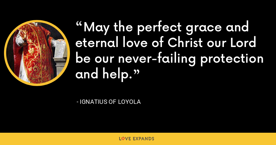 May the perfect grace and eternal love of Christ our Lord be our never-failing protection and help. - Ignatius of Loyola