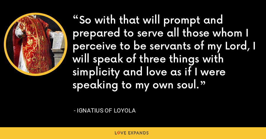 So with that will prompt and prepared to serve all those whom I perceive to be servants of my Lord, I will speak of three things with simplicity and love as if I were speaking to my own soul. - Ignatius of Loyola