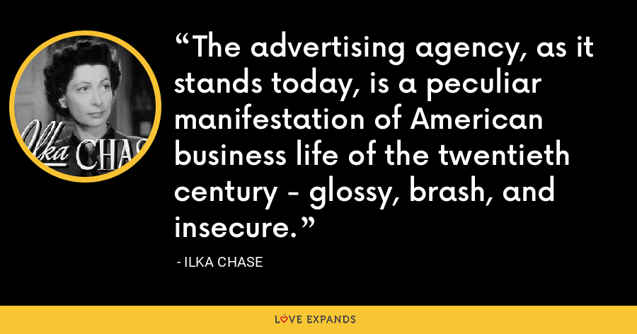 The advertising agency, as it stands today, is a peculiar manifestation of American business life of the twentieth century - glossy, brash, and insecure. - Ilka Chase