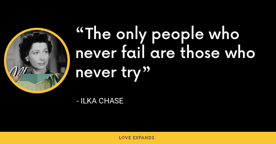 The only people who never fail are those who never try - Ilka Chase