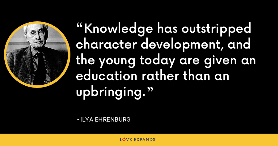 Knowledge has outstripped character development, and the young today are given an education rather than an upbringing. - Ilya Ehrenburg