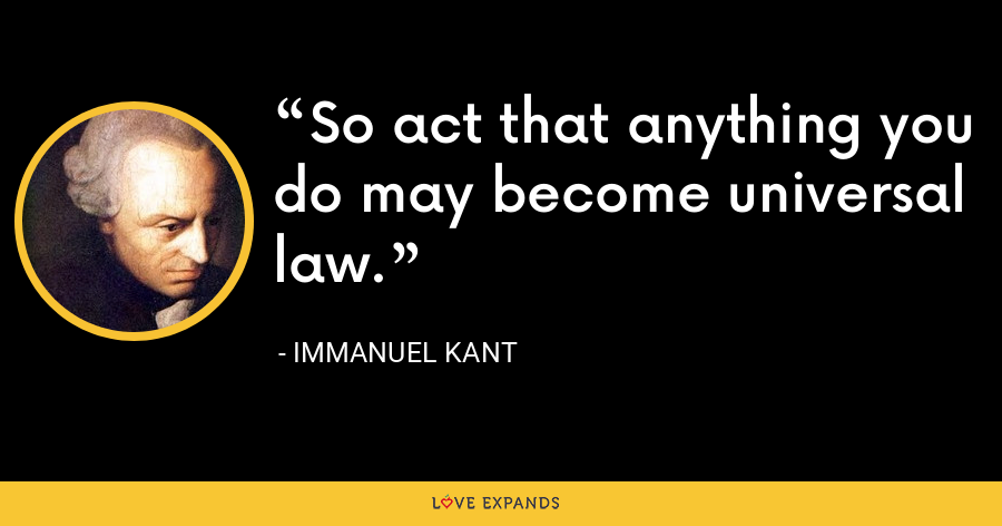 So act that anything you do may become universal law. - Immanuel Kant