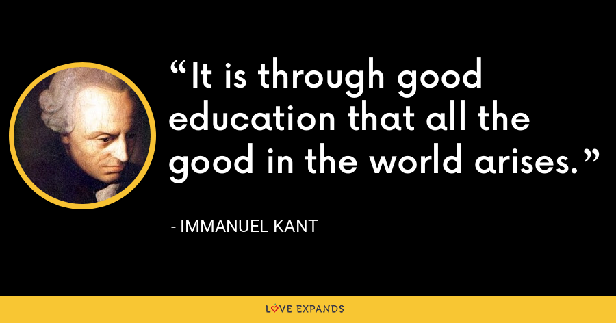 It is through good education that all the good in the world arises. - Immanuel Kant