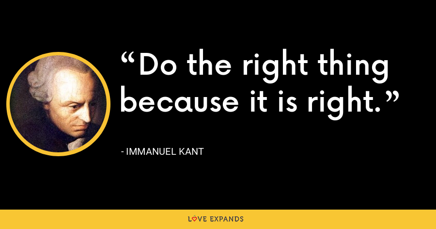 Do the right thing because it is right. - Immanuel Kant