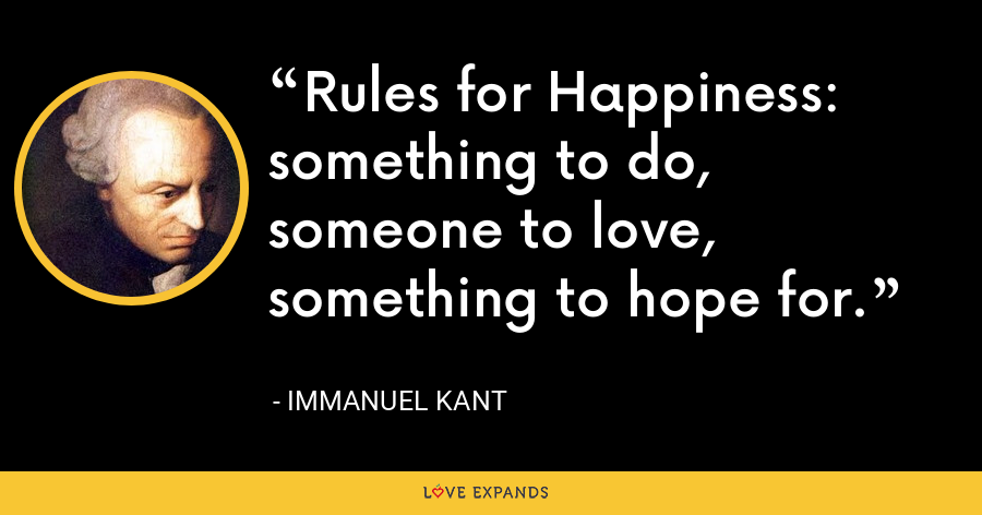 Rules for Happiness: something to do, someone to love, something to hope for. - Immanuel Kant