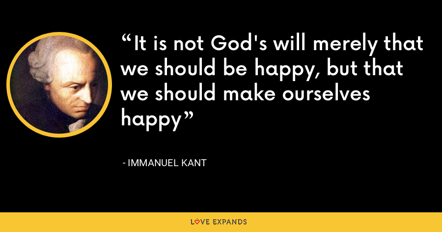It is not God's will merely that we should be happy, but that we should make ourselves happy - Immanuel Kant