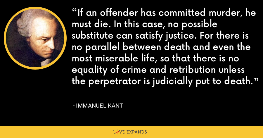 If an offender has committed murder, he must die. In this case, no possible substitute can satisfy justice. For there is no parallel between death and even the most miserable life, so that there is no equality of crime and retribution unless the perpetrator is judicially put to death. - Immanuel Kant