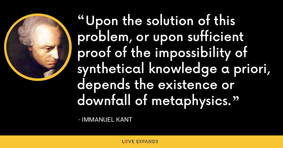 Upon the solution of this problem, or upon sufficient proof of the impossibility of synthetical knowledge a priori, depends the existence or downfall of metaphysics. - Immanuel Kant