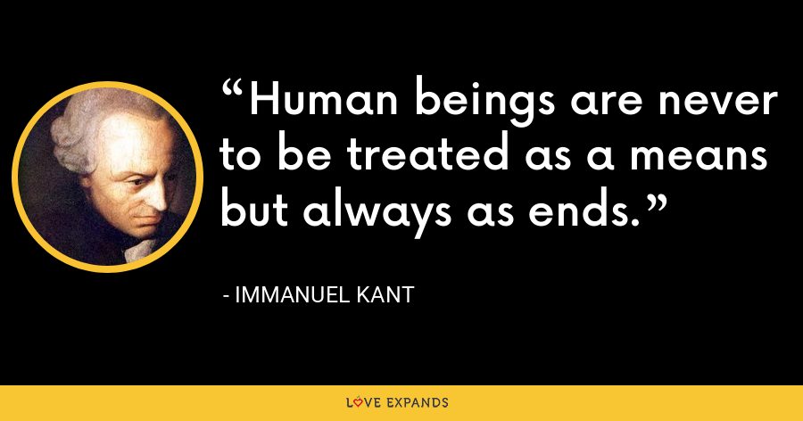 Human beings are never to be treated as a means but always as ends. - Immanuel Kant
