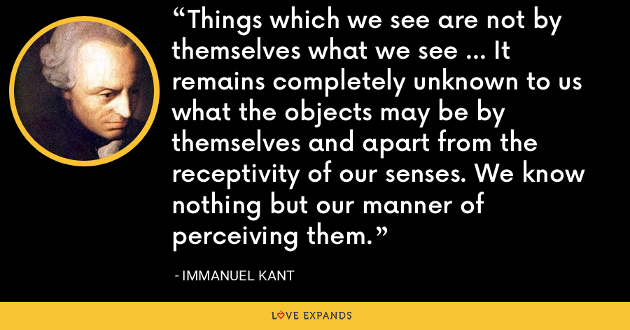 Things which we see are not by themselves what we see ... It remains completely unknown to us what the objects may be by themselves and apart from the receptivity of our senses. We know nothing but our manner of perceiving them. - Immanuel Kant
