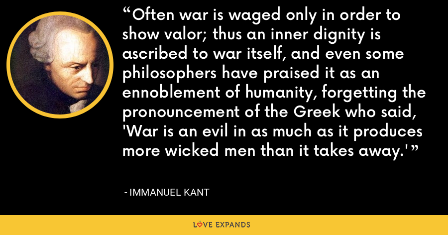 Often war is waged only in order to show valor; thus an inner dignity is ascribed to war itself, and even some philosophers have praised it as an ennoblement of humanity, forgetting the pronouncement of the Greek who said, 'War is an evil in as much as it produces more wicked men than it takes away.' - Immanuel Kant