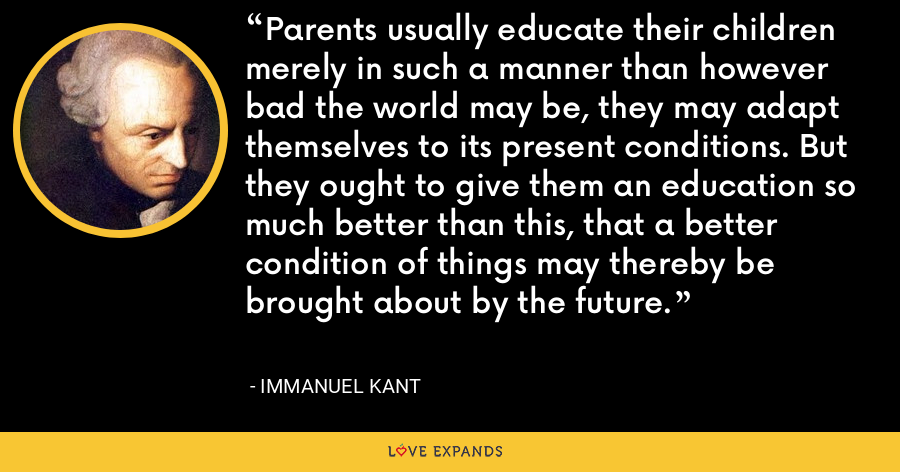 Parents usually educate their children merely in such a manner than however bad the world may be, they may adapt themselves to its present conditions. But they ought to give them an education so much better than this, that a better condition of things may thereby be brought about by the future. - Immanuel Kant