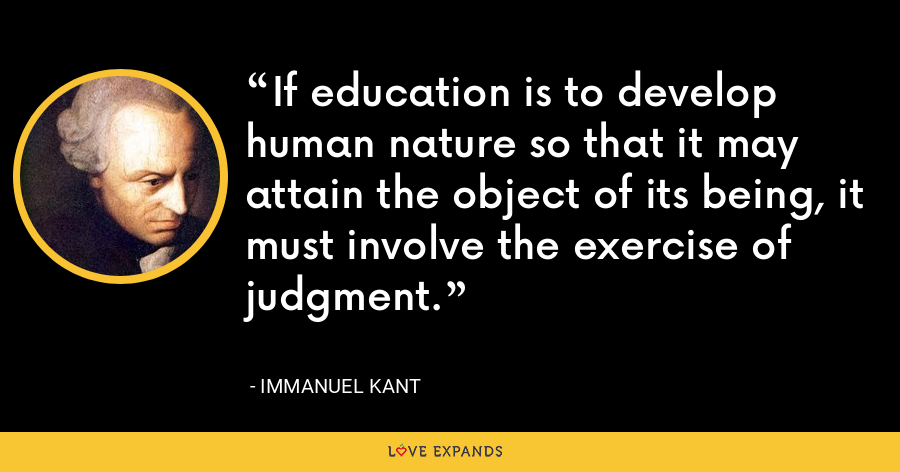 If education is to develop human nature so that it may attain the object of its being, it must involve the exercise of judgment. - Immanuel Kant
