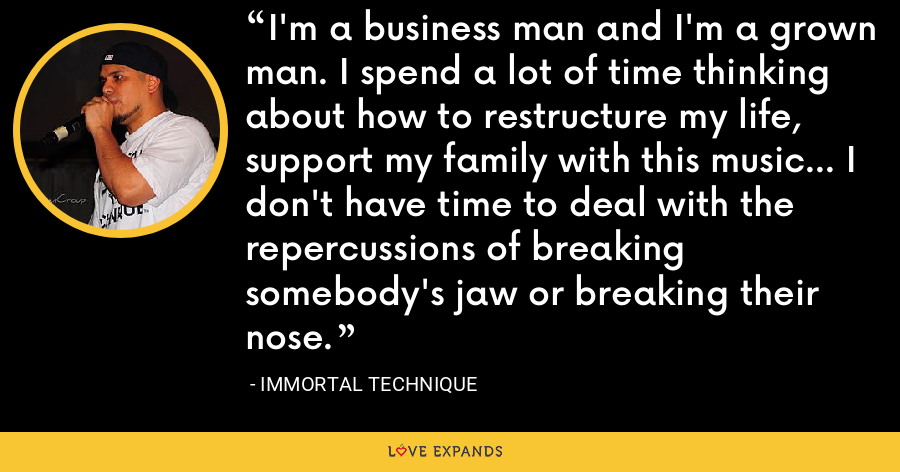 I'm a business man and I'm a grown man. I spend a lot of time thinking about how to restructure my life, support my family with this music... I don't have time to deal with the repercussions of breaking somebody's jaw or breaking their nose. - Immortal Technique