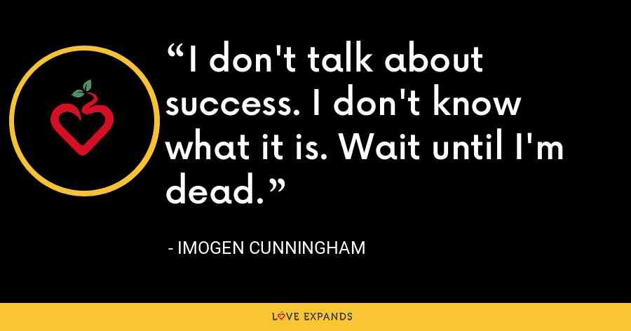 I don't talk about success. I don't know what it is. Wait until I'm dead. - Imogen Cunningham