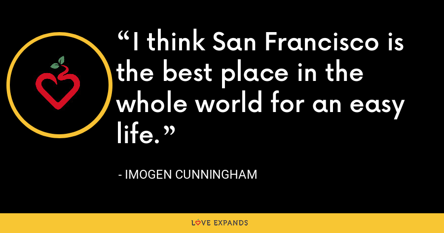 I think San Francisco is the best place in the whole world for an easy life. - Imogen Cunningham