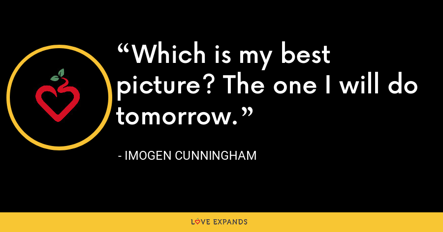 Which is my best picture? The one I will do tomorrow. - Imogen Cunningham