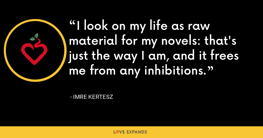 I look on my life as raw material for my novels: that's just the way I am, and it frees me from any inhibitions. - Imre Kertesz