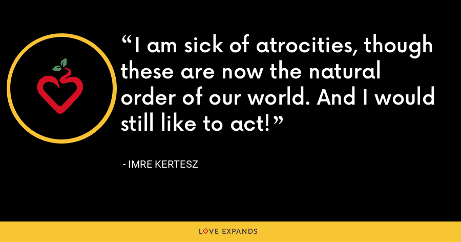 I am sick of atrocities, though these are now the natural order of our world. And I would still like to act! - Imre Kertesz