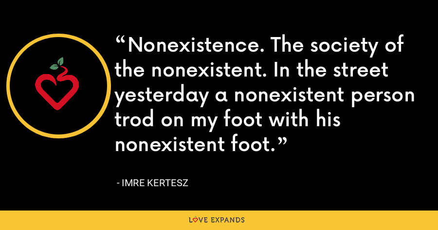 Nonexistence. The society of the nonexistent. In the street yesterday a nonexistent person trod on my foot with his nonexistent foot. - Imre Kertesz