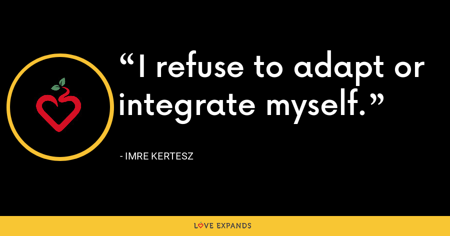 I refuse to adapt or integrate myself. - Imre Kertesz