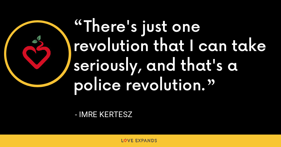 There's just one revolution that I can take seriously, and that's a police revolution. - Imre Kertesz