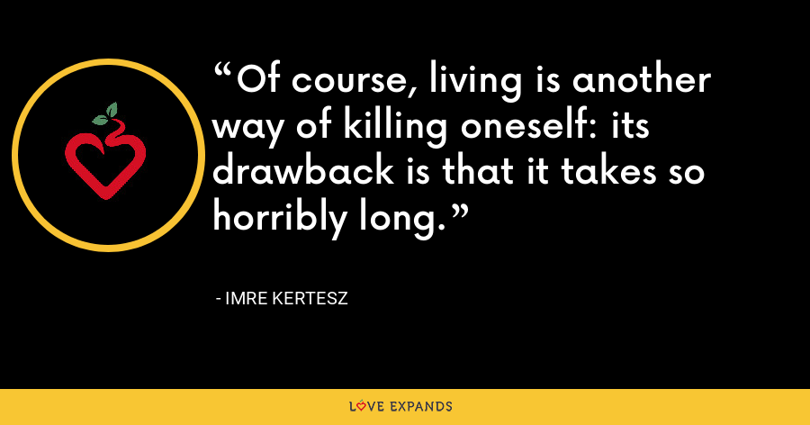 Of course, living is another way of killing oneself: its drawback is that it takes so horribly long. - Imre Kertesz