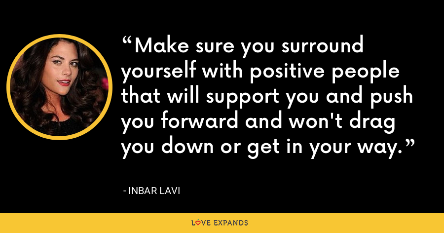 Make sure you surround yourself with positive people that will support you and push you forward and won't drag you down or get in your way. - Inbar Lavi