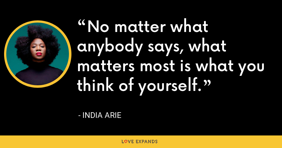 No matter what anybody says, what matters most is what you think of yourself. - India Arie