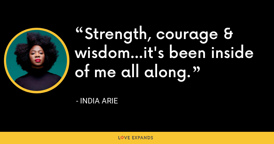Strength, courage & wisdom...it's been inside of me all along. - India Arie