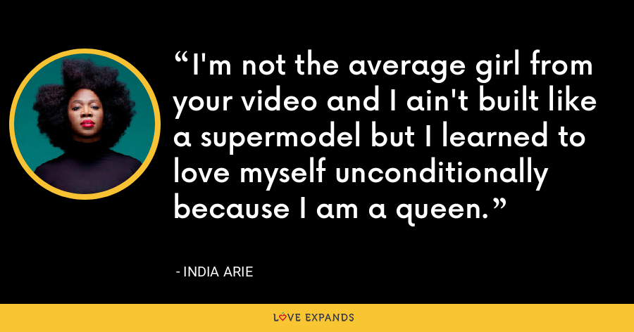 I'm not the average girl from your video and I ain't built like a supermodel but I learned to love myself unconditionally because I am a queen. - India Arie