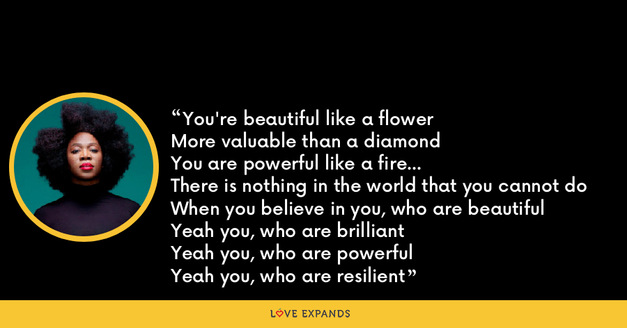 You're beautiful like a flower  More valuable than a diamond  You are powerful like a fire...  There is nothing in the world that you cannot do  When you believe in you, who are beautiful  Yeah you, who are brilliant  Yeah you, who are powerful  Yeah you, who are resilient - India Arie