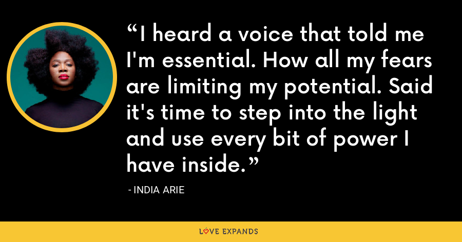 I heard a voice that told me I'm essential. How all my fears are limiting my potential. Said it's time to step into the light and use every bit of power I have inside. - India Arie