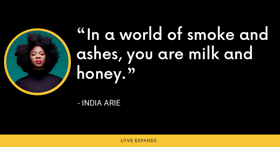 In a world of smoke and ashes, you are milk and honey. - India Arie