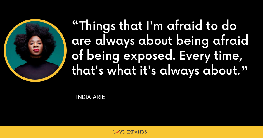 Things that I'm afraid to do are always about being afraid of being exposed. Every time, that's what it's always about. - India Arie
