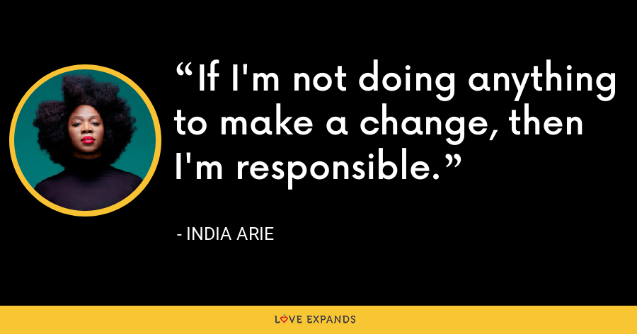 If I'm not doing anything to make a change, then I'm responsible. - India Arie
