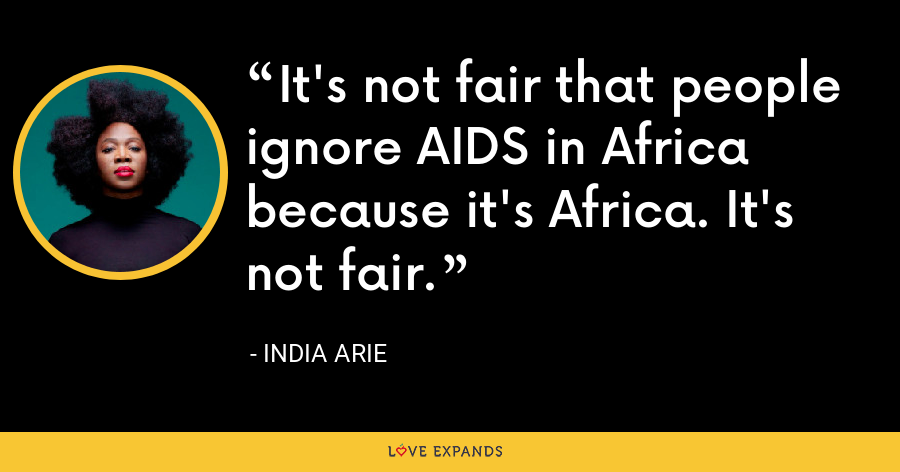 It's not fair that people ignore AIDS in Africa because it's Africa. It's not fair. - India Arie