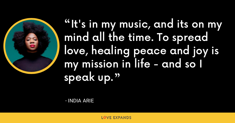 It's in my music, and its on my mind all the time. To spread love, healing peace and joy is my mission in life - and so I speak up. - India Arie