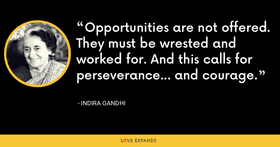 Opportunities are not offered. They must be wrested and worked for. And this calls for perseverance... and courage. - Indira Gandhi