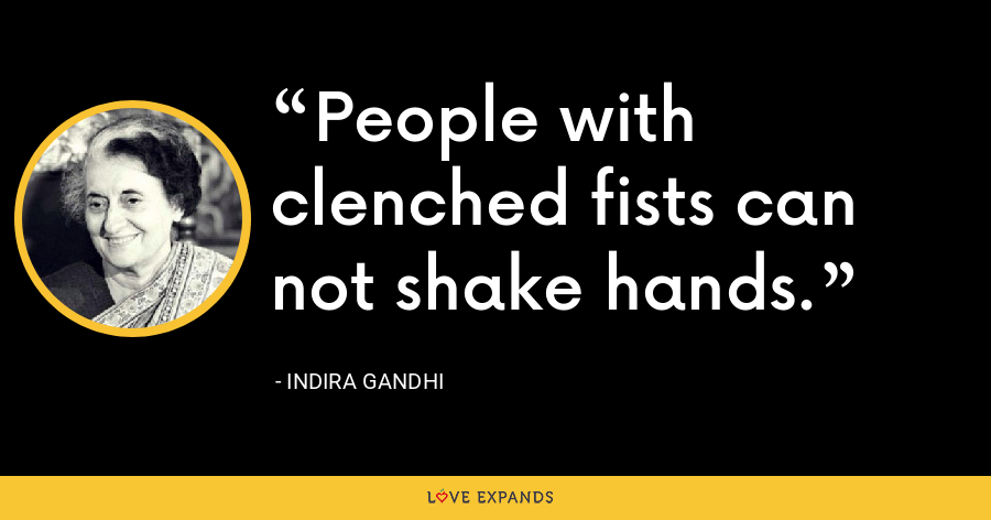 People with clenched fists can not shake hands. - Indira Gandhi
