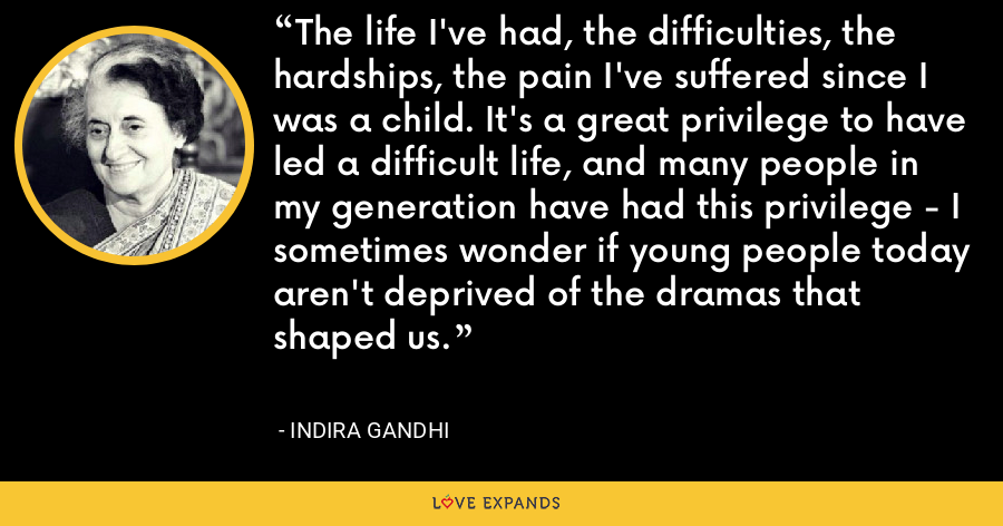 The life I've had, the difficulties, the hardships, the pain I've suffered since I was a child. It's a great privilege to have led a difficult life, and many people in my generation have had this privilege - I sometimes wonder if young people today aren't deprived of the dramas that shaped us. - Indira Gandhi