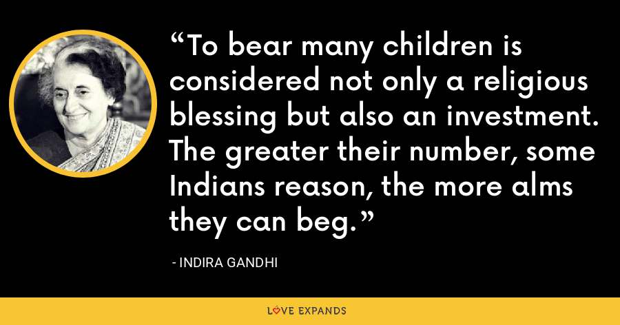 To bear many children is considered not only a religious blessing but also an investment. The greater their number, some Indians reason, the more alms they can beg. - Indira Gandhi