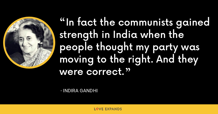 In fact the communists gained strength in India when the people thought my party was moving to the right. And they were correct. - Indira Gandhi