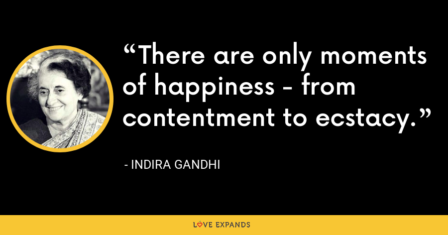 There are only moments of happiness - from contentment to ecstacy. - Indira Gandhi