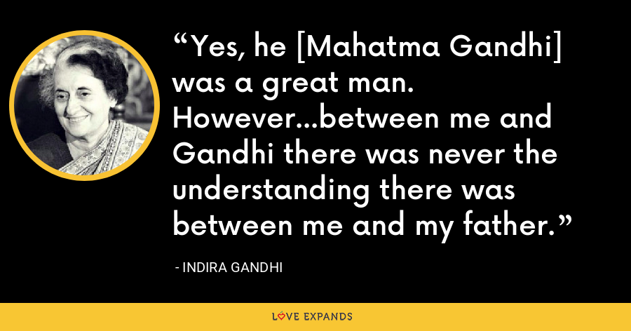 Yes, he [Mahatma Gandhi] was a great man. However...between me and Gandhi there was never the understanding there was between me and my father. - Indira Gandhi