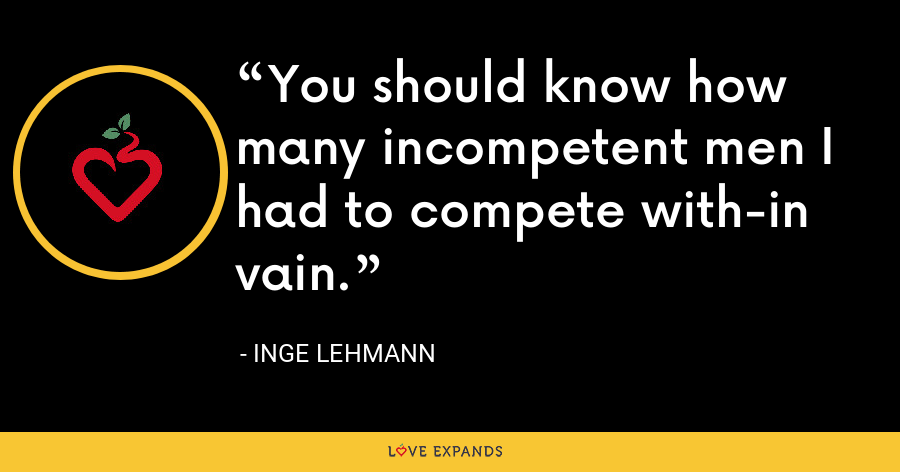 You should know how many incompetent men I had to compete with-in vain. - Inge Lehmann